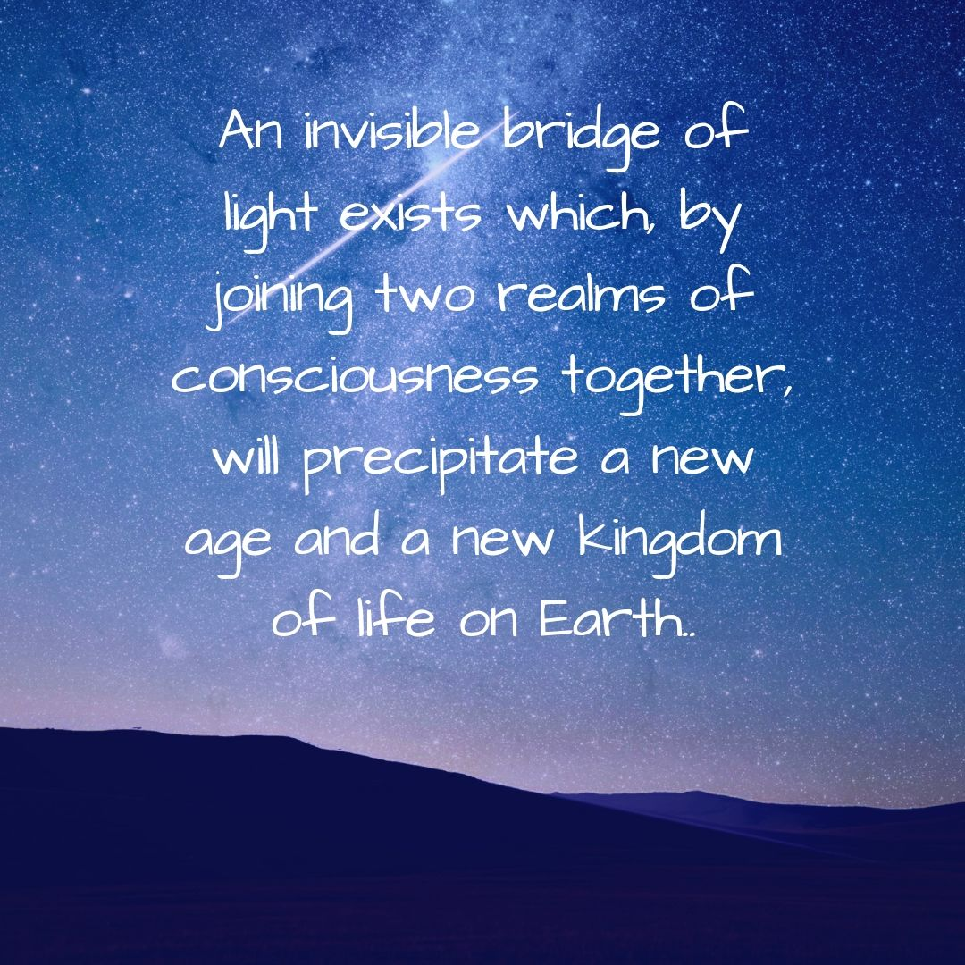 An invisible bridge of light exists which, by joining two realms of consciousness together, will precipitate a new age and a new kingdom of life on Earth.