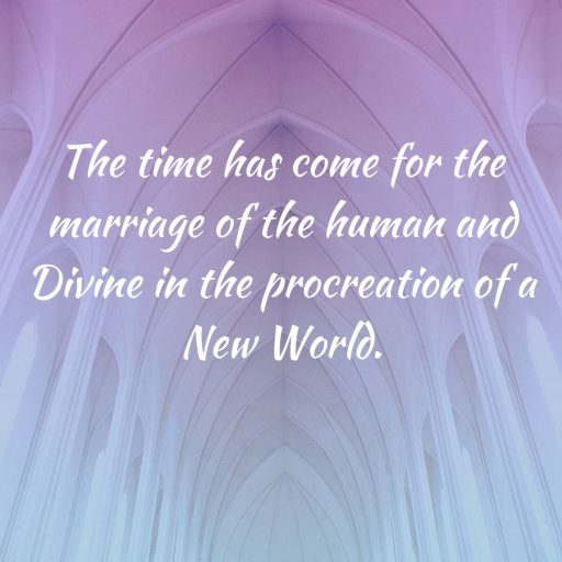 The time has come for the marriage of the human and Divine in the procreation of a new world.