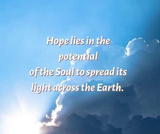 Hope lies in the potential of the Soul to spread its light across the Earth.