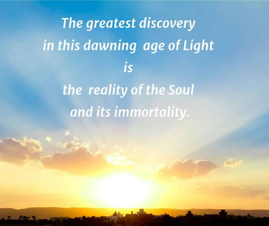 The greatest discovery in this dawning age of Light is the reality of the Soul and its immortality.