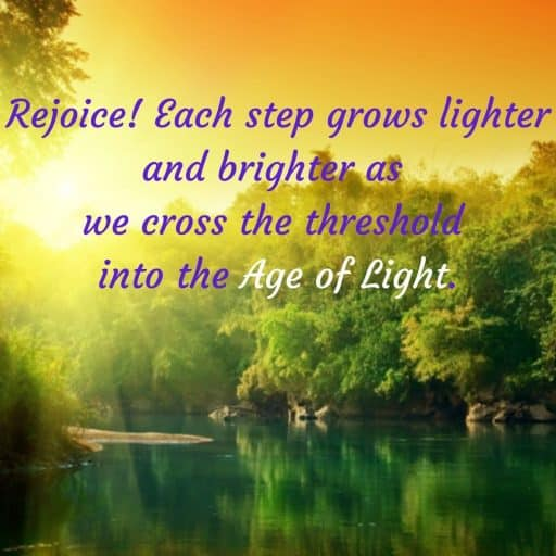 Rejoice! Each step grows lighter and brighter as we cross the threshold into the Age of Light.