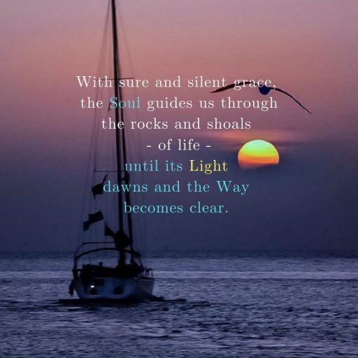 With sure and silent grace, the Soul guides us through the rocks and shoals of life - until its light dawns and the Way becomes clear.