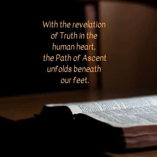 With the revelation of Truth in the human heart, the Path of Ascent unfolds beneath our feet.