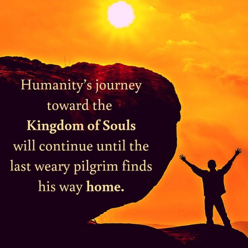 Humanity's journey toward the Kingdom of Souls will continue until the last weary pilgrim finds his way home.