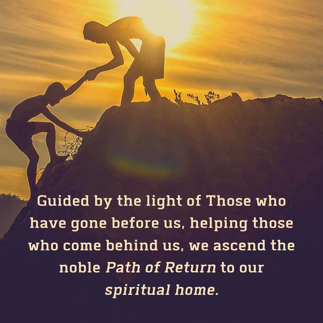 Guided by the light of Those who have gone before us, helping those who come behind us, we ascend the noble Path of Return to our spiritual home.