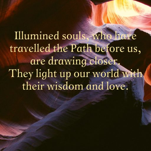 Illumined souls, who have travelled the Path before us, are drawing closer. They light up our world with their wisdom and love.