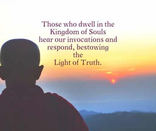 Those who dwell in the Kingdom of Souls hear our invocations and respond, bestowing the Light of Truth.