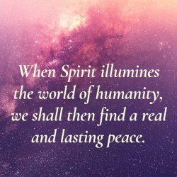 When Spirit illumines world humanity will find lasting peace