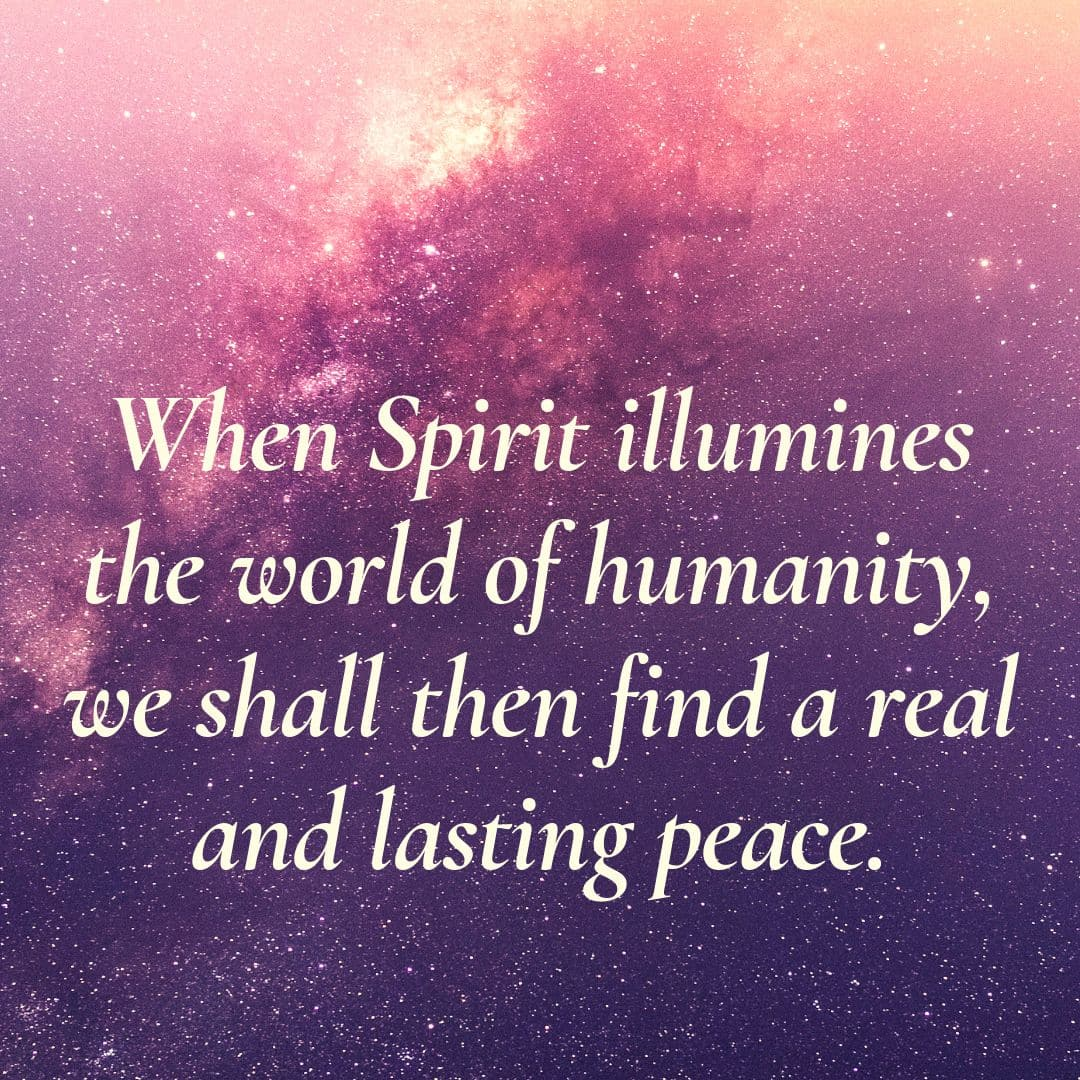 When Spirit illumines the world of humanity, we shall then find a real and lasting peace.