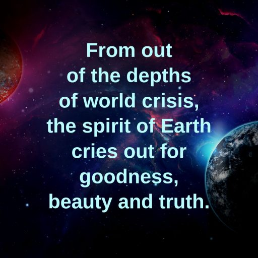 From out of the depths of world crisis, the spirit of Earth cries out for goodness, beauty and truth.