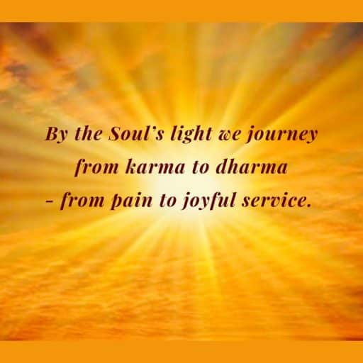By the Soul's light we journey from karma to dharma - from pain to joyful service.