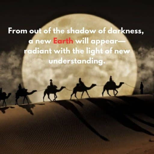From out of the shadow of darkness, a new Earth will appear - radiant with the light of new understanding.