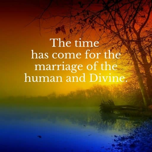 The time has come for the marriage of the human and Divine.