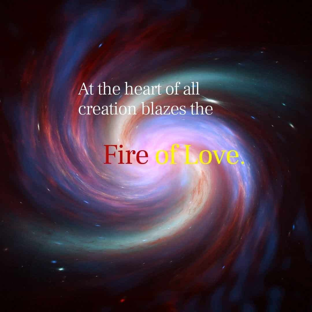 At the heart of all creation blazes the Fire of Love.
