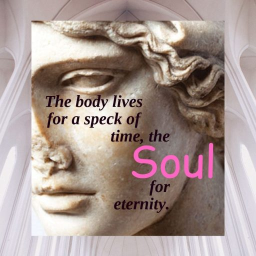 The body lives for a speck of time, the Soul for eternity.