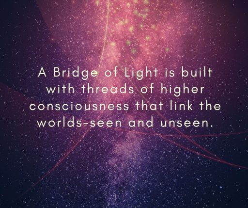 A Bridge of Light is built with threads of higher consciousness that link the worlds - seen and unseen.