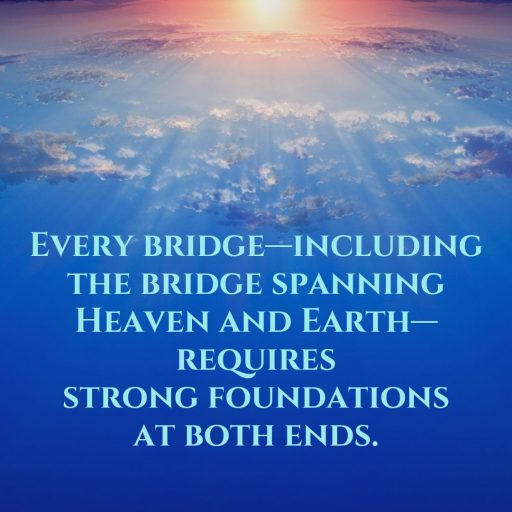 Every bridge—including the bridge spanning Heaven and Earth—requires strong foundations at both ends.