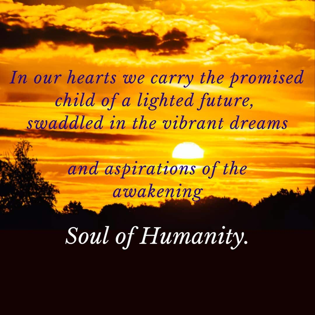 In our hearts we carry the promised child of a lighted future, swaddled in the vibrant dreams and aspirations of the awakening Soul of Humanity.
