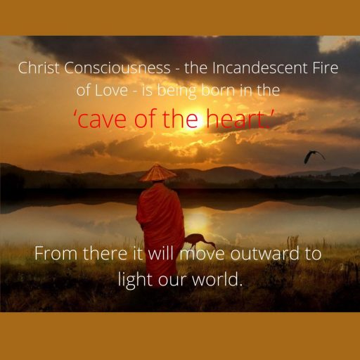 Christ Consciousness - the Incandescent Fire of Love - is being born in the 'cave of the heart.' From there it will move outward to light our world.