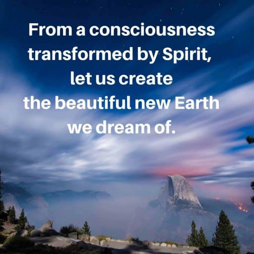 From a consciousness transformed by Spirit, let us create the beautiful new Earth we dream of.