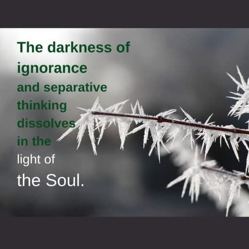The darkness of ignorance and separative thinking dissolves in the light of the Soul.