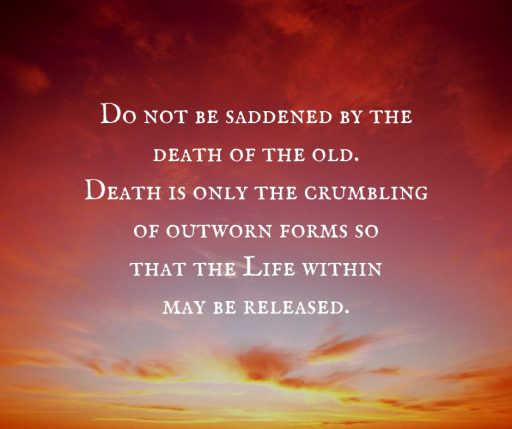 Do not be saddened by the death of the old. Death is only the crumbling of outworn forms so that the Life within may be released.