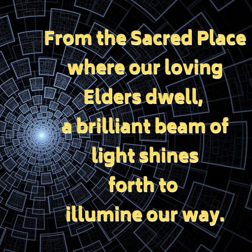 From the Sacred Place where our loving Elders dwell, a brilliant beam of light shines forth to illumine our way.