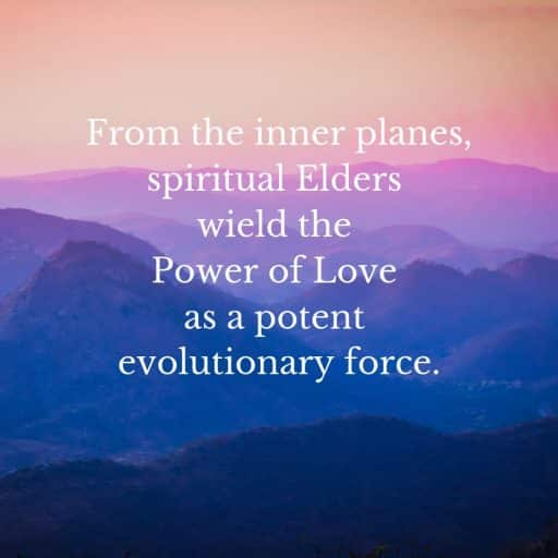 From the inner planes, spiritual Elders wield the Power of Love as a potent evolutionary force.
