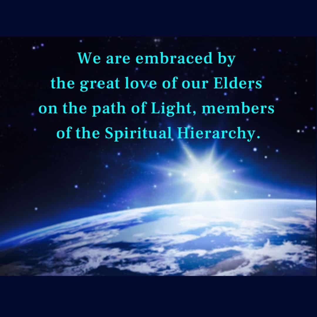 We are embraced by the great love of our Elders on the path of Light, members of the Spiritual Hierarchy.