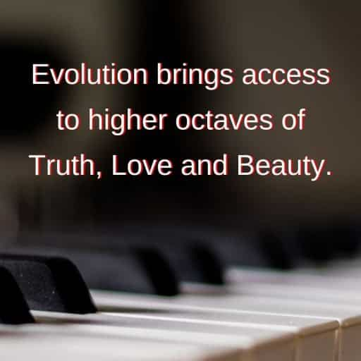 Evolution brings access to higher octaves of Truth, Love and Beauty.