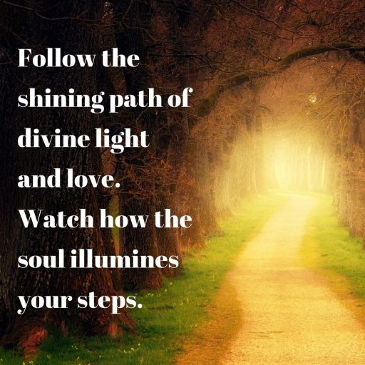 Follow the shining path of divine light and love. Watch how the soul illumines your steps.