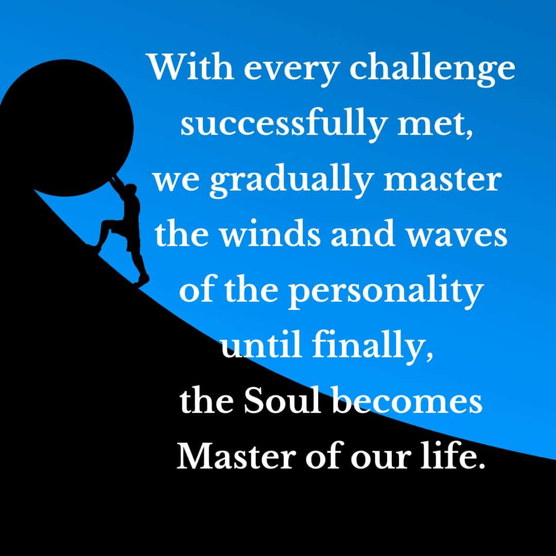 With every challenge successfully met, we gradually master the winds and waves of the personality until finally, the Soul becomes Master of our life.