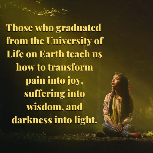 Those who graduated from the University of Life on Earth teach us how to transform pain into joy, suffering into wisdom, and darkness into light.