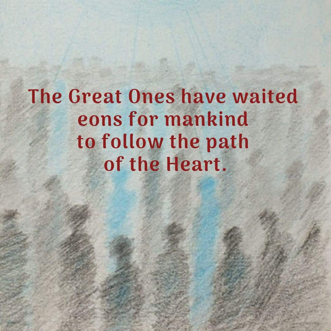 The Great Ones have waited eons for mankind to follow the path of the Heart.