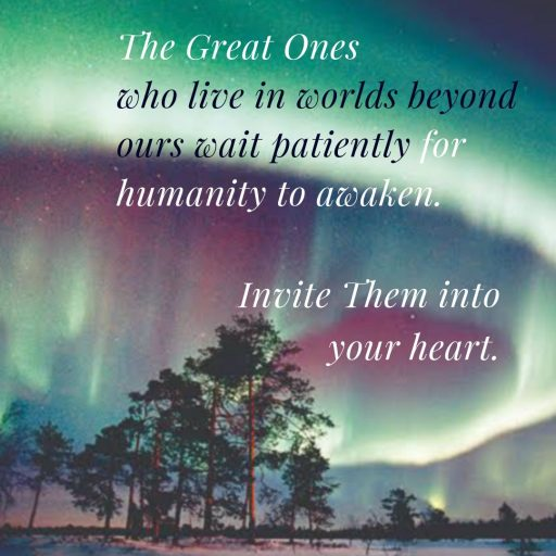 The Great Ones who live in worlds beyond ours wait patiently for humanity to awaken. Invite them into your heart.