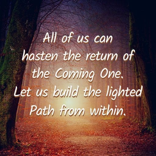 All of us can hasten the return of the Coming One. Let us build the lighted Path from within.