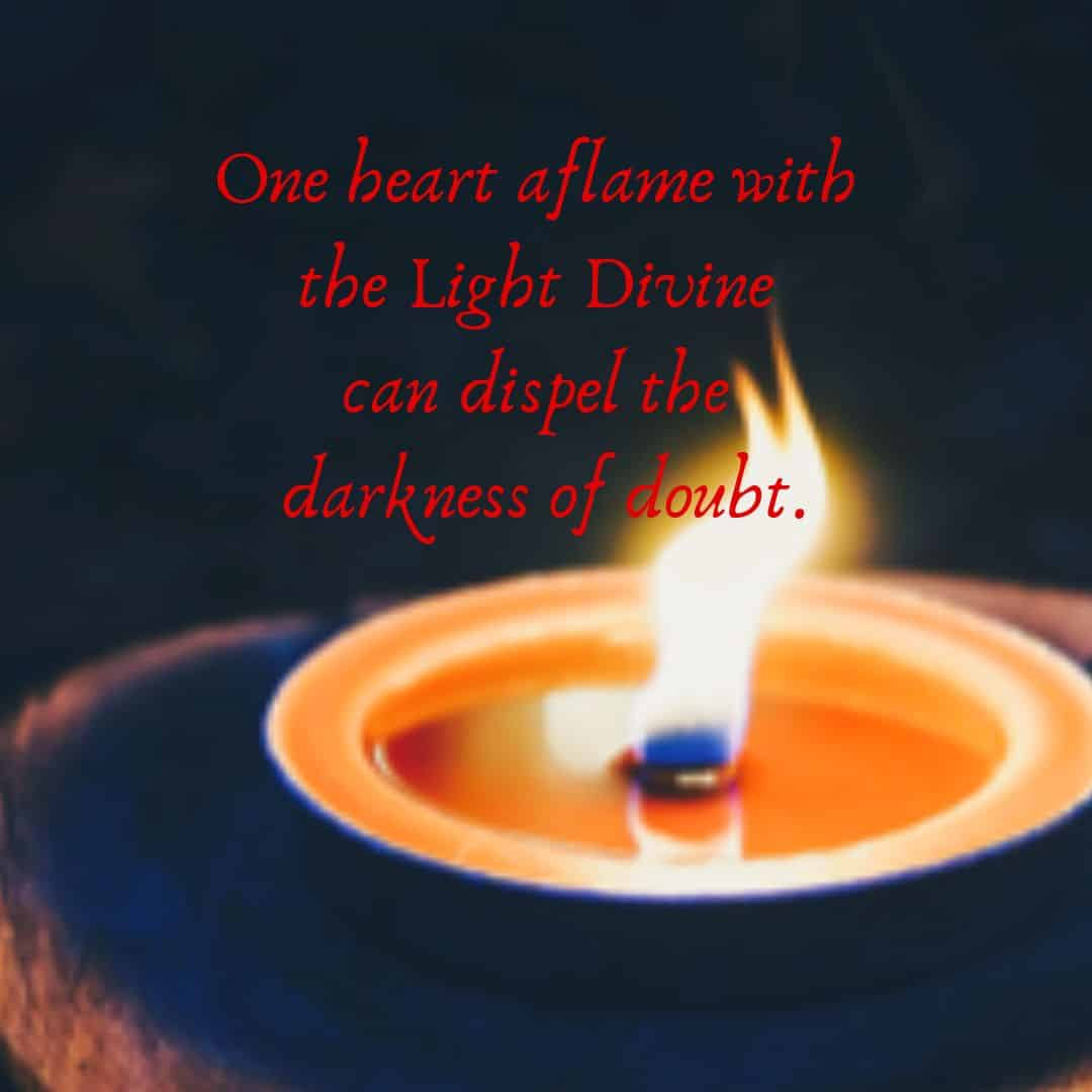 One heart aflame with the Light Divine can dispel the darkness of doubt.