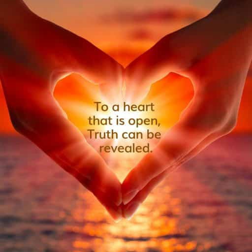 To a heart that is open, Truth can be revealed.