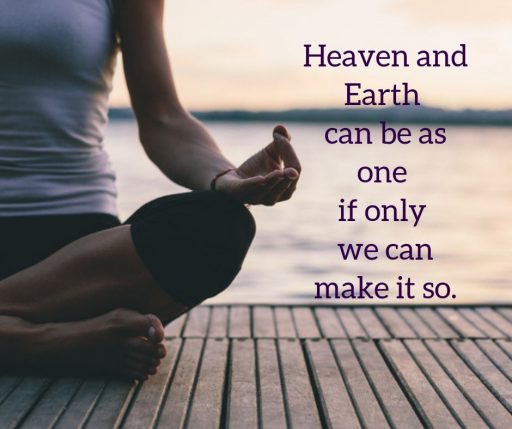 Heaven and Earth can be as one if only we can make it so.