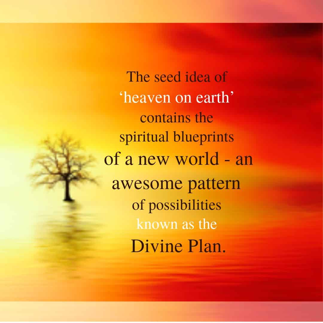 The seed idea of 'heaven on earth' contains the spiritual blueprints of a new world - an awesome pattern of possibilities known as the Divine Plan.