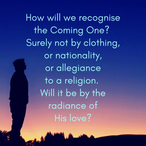 How will we recognise the Coming One? Surely not by clothing, or nationality, or allegiance to a religion. Will it be by the radiance of His love?