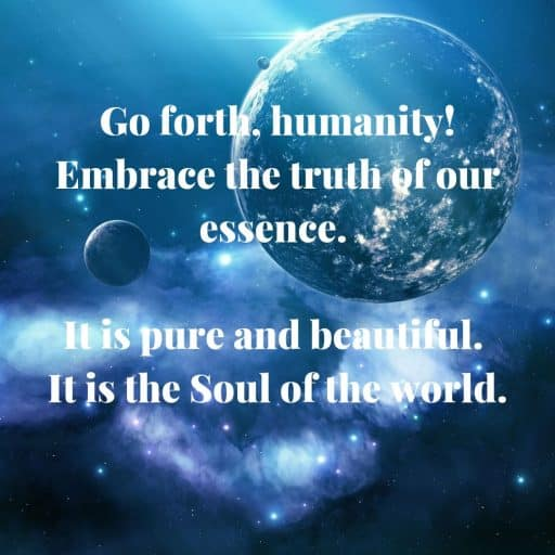 Go forth, humanity! Embrace the truth of our essence. It is pure and beautiful. It is the Soul of the world.