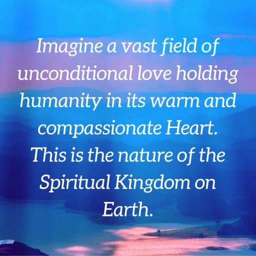 Imagine a vast field of unconditional love holding humanity in its warm holding humanity in its warm and compassionate Heart. This is the nature of the Spiritual Kingdom on Earth.