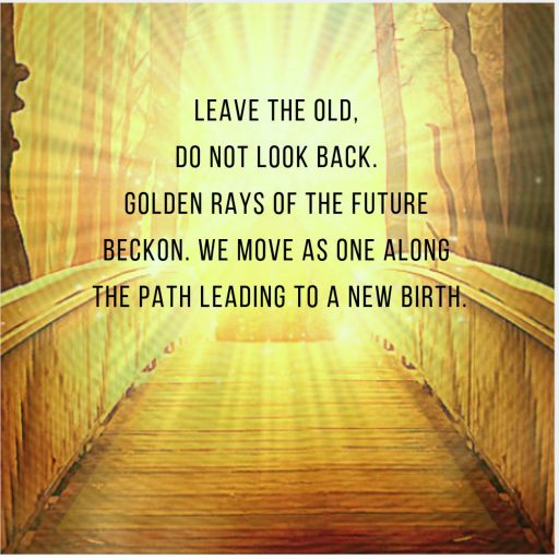 Leave the old, do not look back. Golden Rays of the future beckon. We move as One along the path leading to a New Birth.