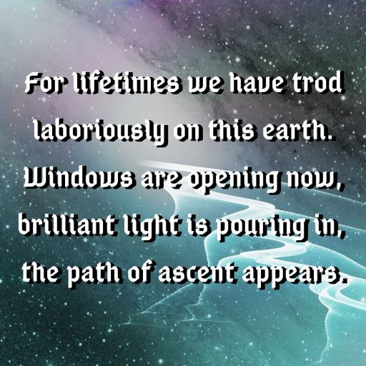 For lifetimes we have trod laboriously on this earth. Windows are opening now, brilliant light is pouring in, the path of ascent appears.