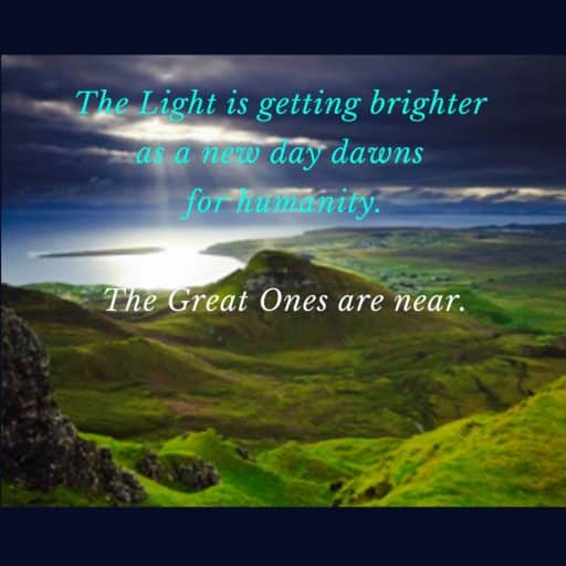 The Light is getting brighter as a new day dawns for humanity. The Great Ones are near.