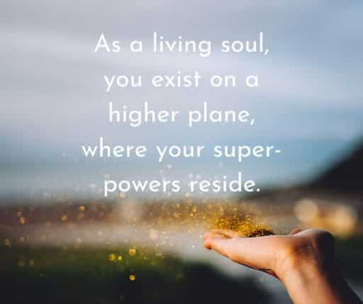 As a living soul, you exist on a higher plane, where your super-powers reside.
