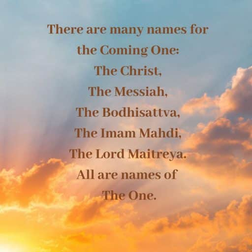 There are many names for the Coming One: The Christ, The Messiah, The Bodhisattva, The Imam Mahdi, The Lord Maitreya.