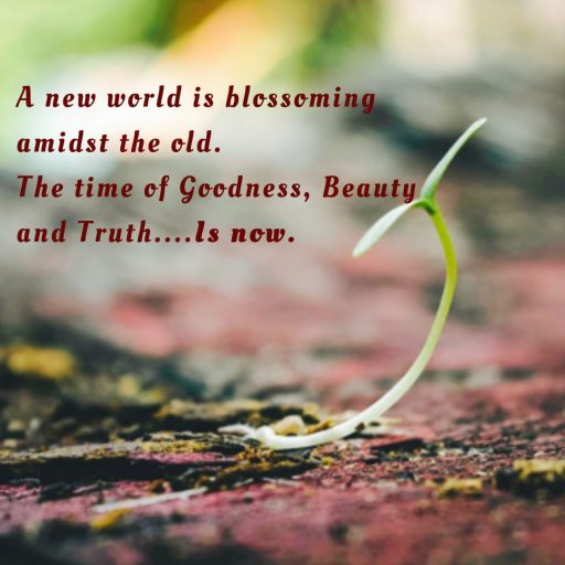 A new world is blossoming amidst the old. The time of Goodness, Beauty and Truth is now.