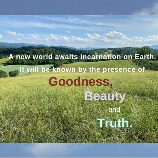 A new world awaits incarnation on Earth. It will be known by the presence of Goodness, Beauty and Truth.